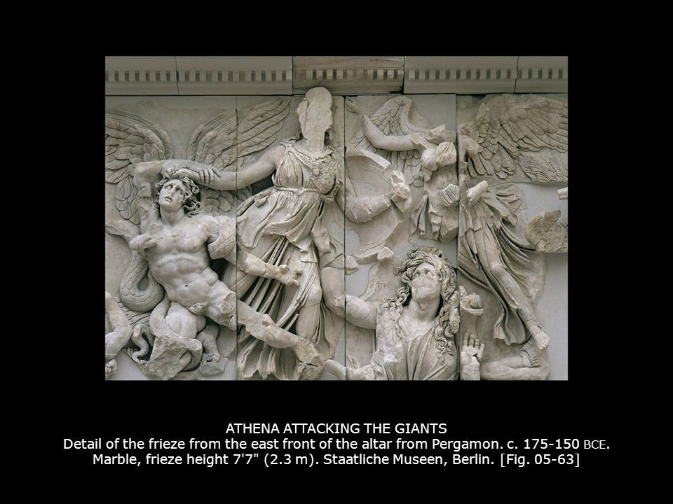 ATHENA ATTACKING THE GIANTS Detail of the frieze from the east front of the altar from Pergamon. c. 175-150 BCE. Marble, frieze height 7 7 (2.3 m). Staatliche Museen, Berlin. [Fig. 05-63]